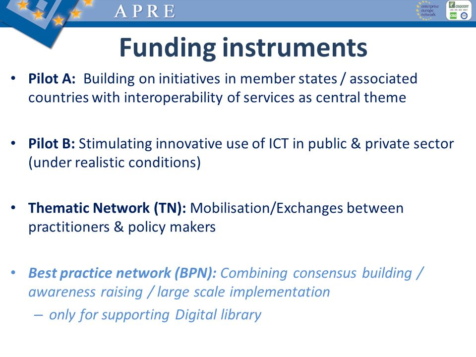 Funding instruments Pilot A: Building on initiatives in member states / associated countries with interoperability of services as central theme Pilot B: Stimulating innovative use of ICT in public & private sector (under realistic conditions) Thematic Network (TN): Mobilisation/Exchanges between practitioners & policy makers Best practice network (BPN): Combining consensus building / awareness raising / large scale implementation – only for supporting Digital library
