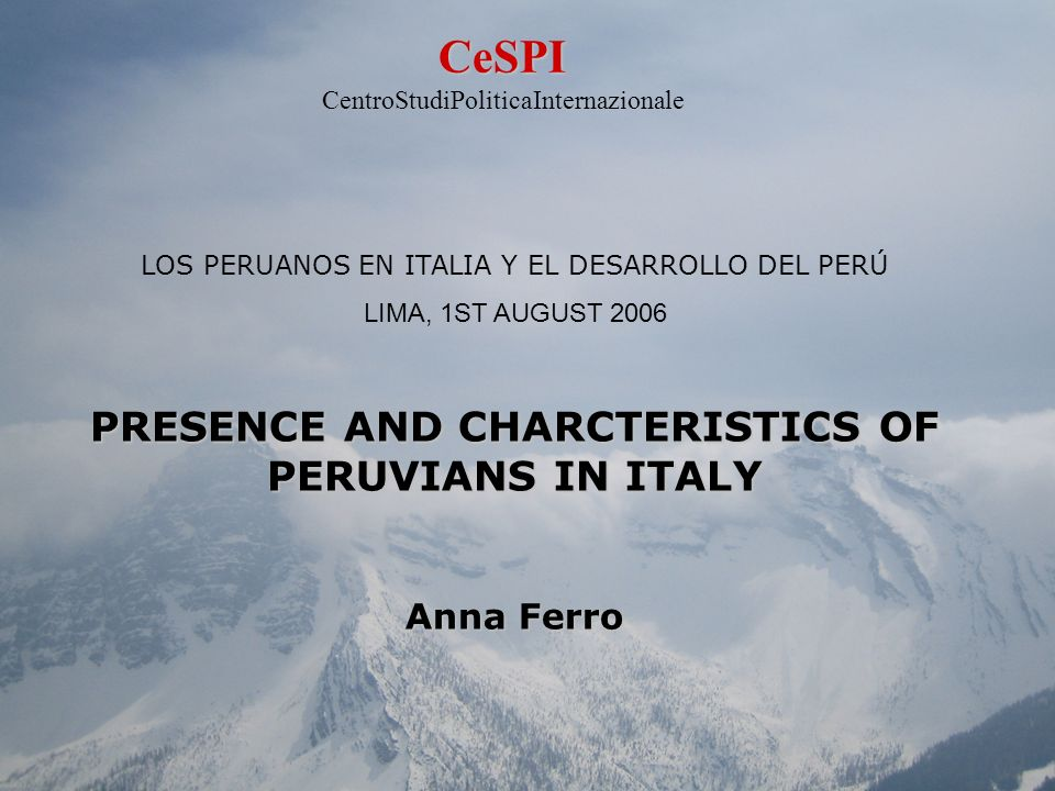 LOS PERUANOS EN ITALIA Y EL DESARROLLO DEL PERÚ LIMA, 1ST AUGUST 2006 PRESENCE AND CHARCTERISTICS OF PERUVIANS IN ITALY Anna Ferro CeSPI CentroStudiPo