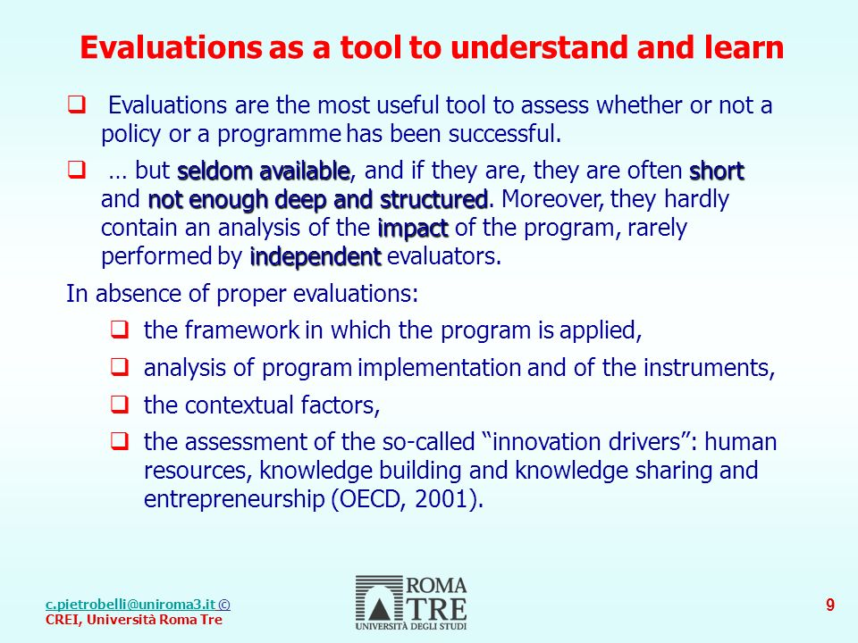 © CREI, Università Roma Tre 9 Evaluations as a tool to understand and learn Evaluations are the most useful tool to assess whether or not a policy or a programme has been successful.