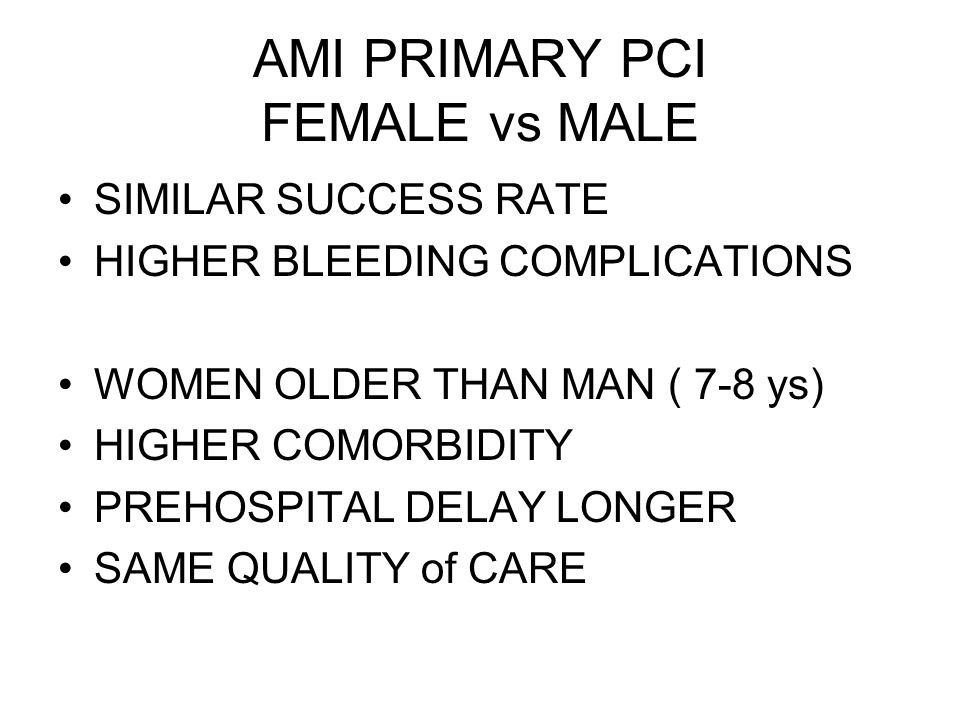 AMI PRIMARY PCI FEMALE vs MALE SIMILAR SUCCESS RATE HIGHER BLEEDING COMPLICATIONS WOMEN OLDER THAN MAN ( 7-8 ys) HIGHER COMORBIDITY PREHOSPITAL DELAY LONGER SAME QUALITY of CARE