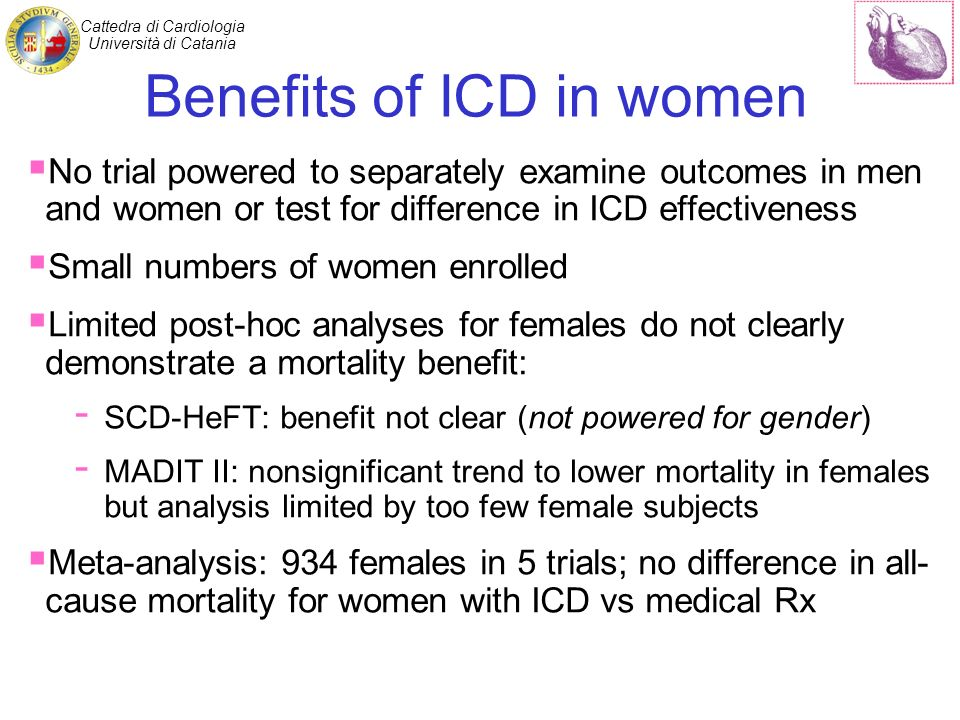 Cattedra di Cardiologia Università di Catania Benefits of ICD in women No trial powered to separately examine outcomes in men and women or test for difference in ICD effectiveness Small numbers of women enrolled Limited post-hoc analyses for females do not clearly demonstrate a mortality benefit: - SCD-HeFT: benefit not clear (not powered for gender) - MADIT II: nonsignificant trend to lower mortality in females but analysis limited by too few female subjects Meta-analysis: 934 females in 5 trials; no difference in all- cause mortality for women with ICD vs medical Rx