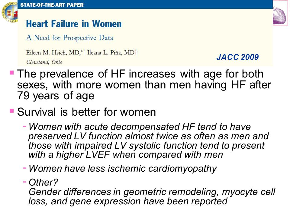 Cattedra di Cardiologia Università di Catania The prevalence of HF increases with age for both sexes, with more women than men having HF after 79 years of age Survival is better for women - Women with acute decompensated HF tend to have preserved LV function almost twice as often as men and those with impaired LV systolic function tend to present with a higher LVEF when compared with men - Women have less ischemic cardiomyopathy - Other.