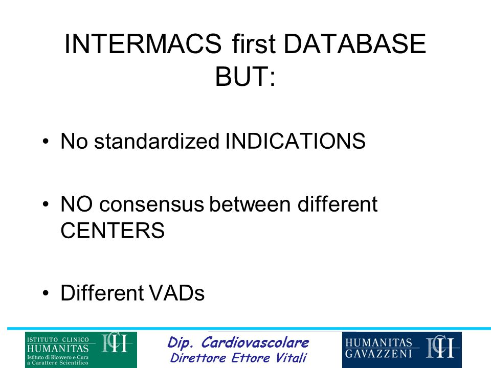 Dip. Cardiovascolare Direttore Ettore Vitali INTERMACS first DATABASE BUT: No standardized INDICATIONS NO consensus between different CENTERS Differen
