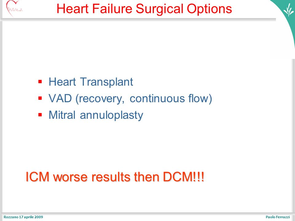 Paolo FerrazziRozzano 17 aprile 2009 ICM worse results then DCM!!! ICM worse results then DCM!!! Heart Failure Surgical Options Heart Transplant VAD (