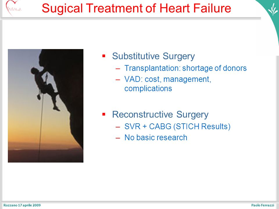 Paolo FerrazziRozzano 17 aprile 2009 Sugical Treatment of Heart Failure Substitutive Surgery –Transplantation: shortage of donors –VAD: cost, management, complications Reconstructive Surgery –SVR + CABG (STICH Results) –No basic research