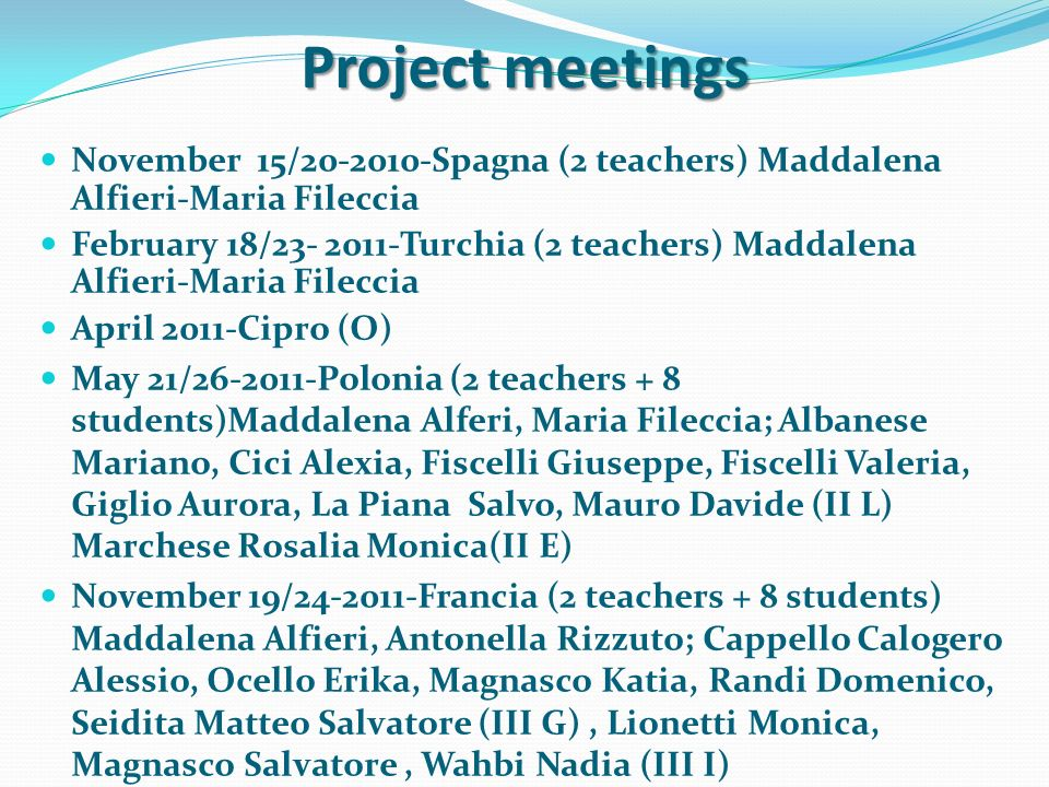 Project meetings November 15/20-2010-Spagna (2 teachers) Maddalena Alfieri-Maria Fileccia February 18/23- 2011-Turchia (2 teachers) Maddalena Alfieri-