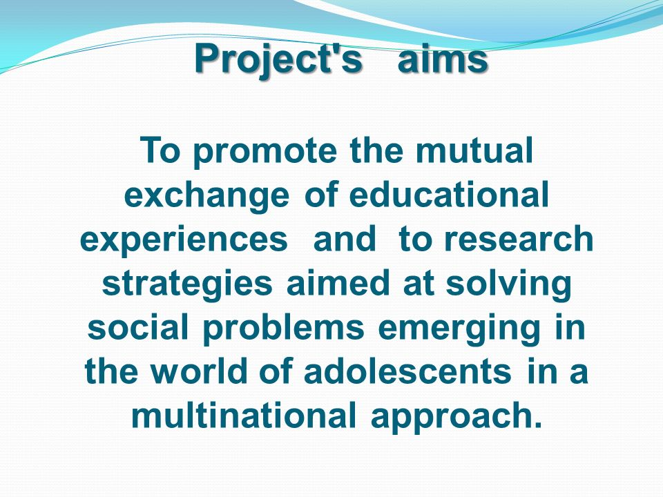 Project s aims To promote the mutual exchange of educational experiences and to research strategies aimed at solving social problems emerging in the world of adolescents in a multinational approach.
