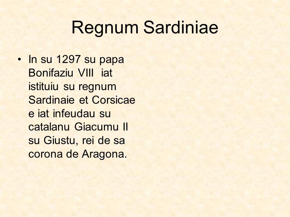 Regnum Sardiniae In su 1297 su papa Bonifaziu VIII iat istituiu su regnum Sardinaie et Corsicae e iat infeudau su catalanu Giacumu II su Giustu, rei d