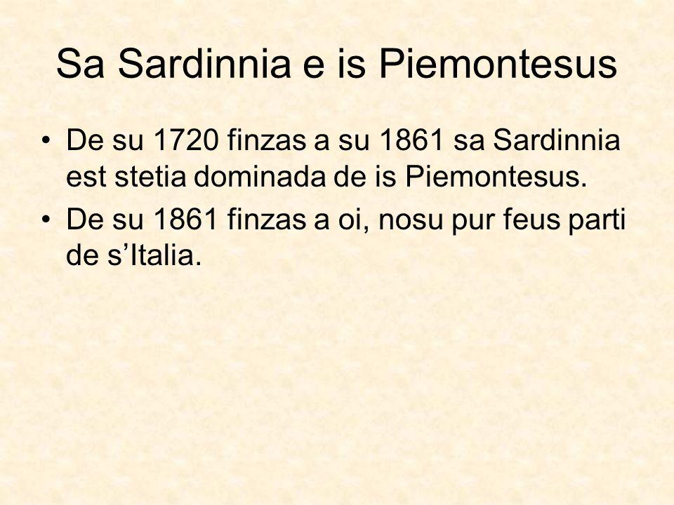 Sa Sardinnia e is Piemontesus De su 1720 finzas a su 1861 sa Sardinnia est stetia dominada de is Piemontesus. De su 1861 finzas a oi, nosu pur feus pa