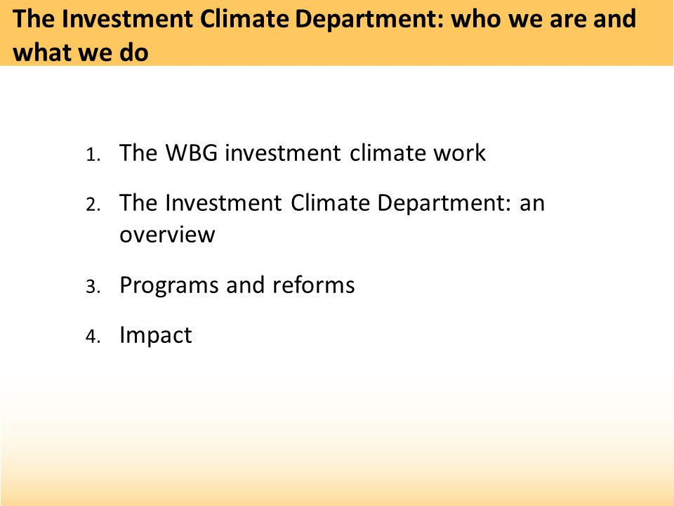 1. The WBG investment climate work 2. The Investment Climate Department: an overview 3. Programs and reforms 4. Impact The Investment Climate Departme