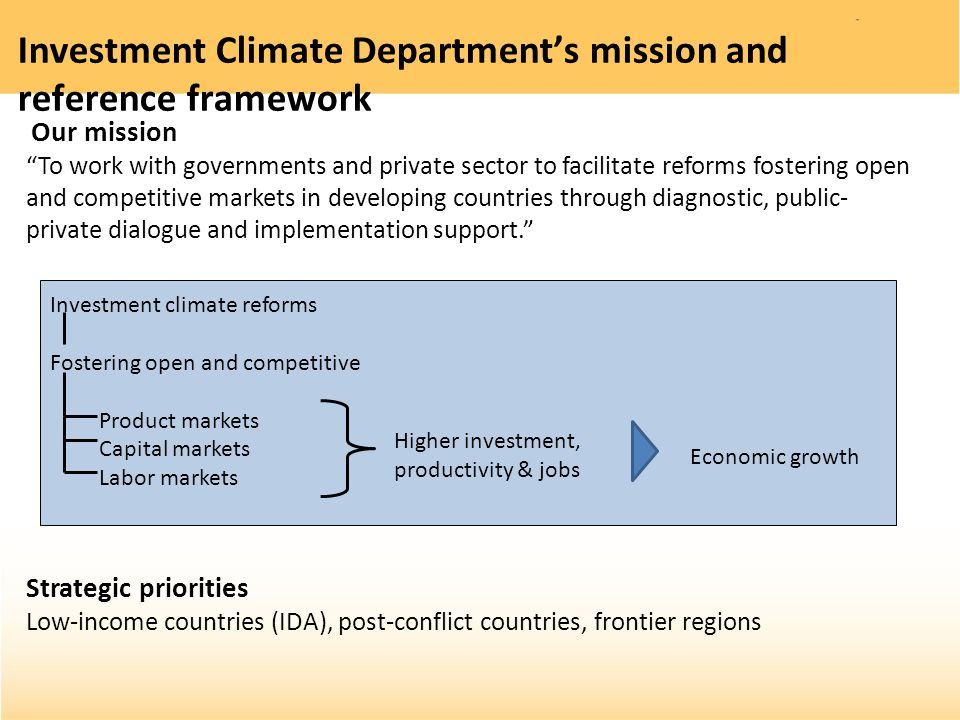 Investment Climate Departments mission and reference framework Our mission To work with governments and private sector to facilitate reforms fostering