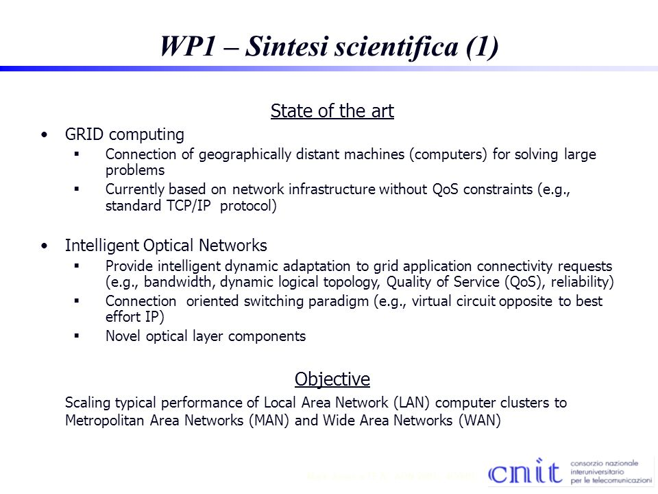7 Mark Jones TF A - AON 2001 - 4/30/01 WP1 – Sintesi scientifica (2) Proposed approach Utilizing Intelligent Optical Networks based on the GMPLS protocol suite for connecting grid nodes Expected results Guarantee requested connection QoS based on agreed classification Dynamic adaptation to changing QoS requirements of connections between GRID nodes (logical GRID network topology) Impact Mainly DIRECT and SHORT-TERM (applied research) on local and national grid network implementation As GUIDELINES for LONG TERM (fundamental research) for next generation optical grid networks.
