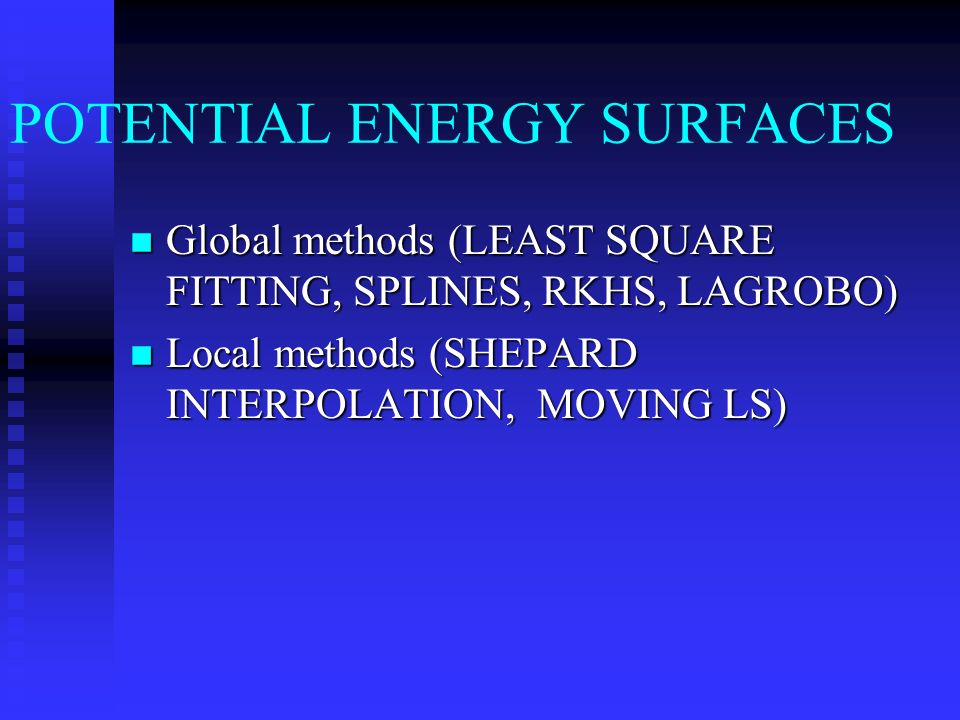POTENTIAL ENERGY SURFACES n Global methods (LEAST SQUARE FITTING, SPLINES, RKHS, LAGROBO) n Local methods (SHEPARD INTERPOLATION, MOVING LS)
