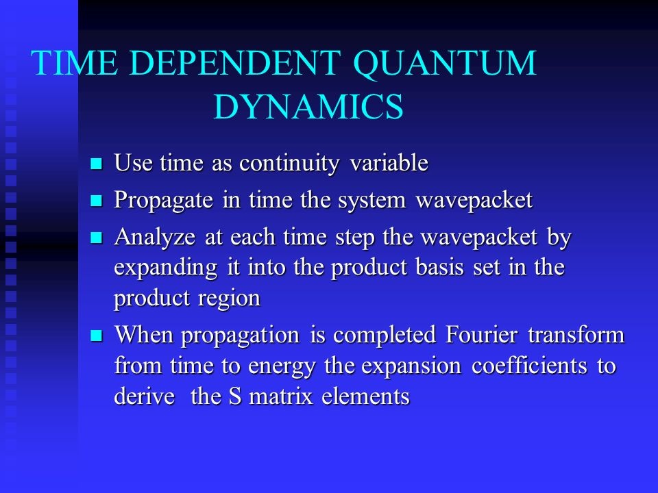 TIME DEPENDENT QUANTUM DYNAMICS n Use time as continuity variable n Propagate in time the system wavepacket n Analyze at each time step the wavepacket by expanding it into the product basis set in the product region n When propagation is completed Fourier transform from time to energy the expansion coefficients to derive the S matrix elements