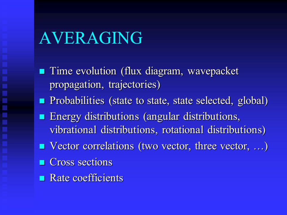AVERAGING n Time evolution (flux diagram, wavepacket propagation, trajectories) n Probabilities (state to state, state selected, global) n Energy distributions (angular distributions, vibrational distributions, rotational distributions) n Vector correlations (two vector, three vector, …) n Cross sections n Rate coefficients