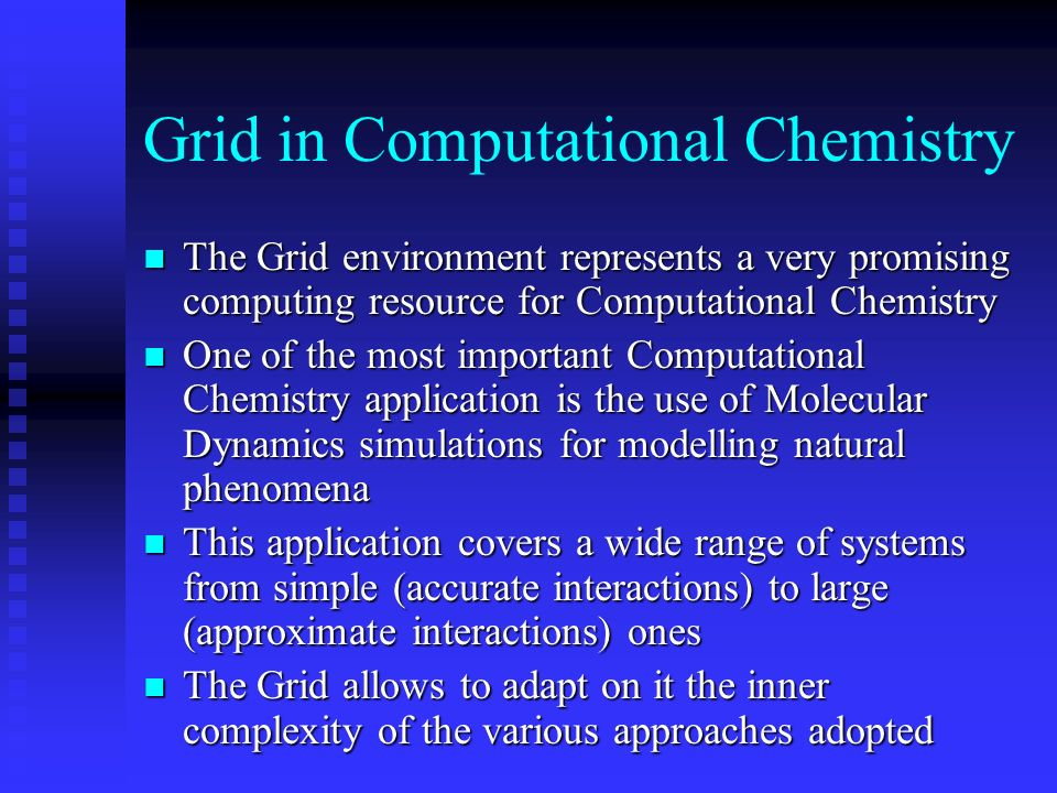 Grid in Computational Chemistry n The Grid environment represents a very promising computing resource for Computational Chemistry n One of the most important Computational Chemistry application is the use of Molecular Dynamics simulations for modelling natural phenomena n This application covers a wide range of systems from simple (accurate interactions) to large (approximate interactions) ones n The Grid allows to adapt on it the inner complexity of the various approaches adopted
