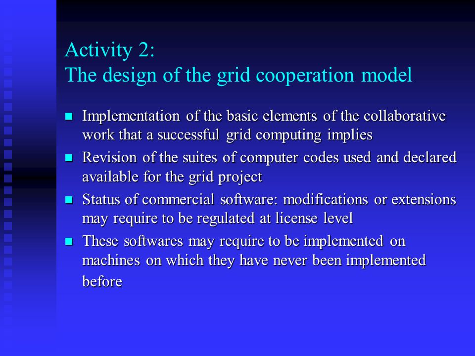 Activity 2: The design of the grid cooperation model n Implementation of the basic elements of the collaborative work that a successful grid computing implies n Revision of the suites of computer codes used and declared available for the grid project n Status of commercial software: modifications or extensions may require to be regulated at license level n These softwares may require to be implemented on machines on which they have never been implemented before