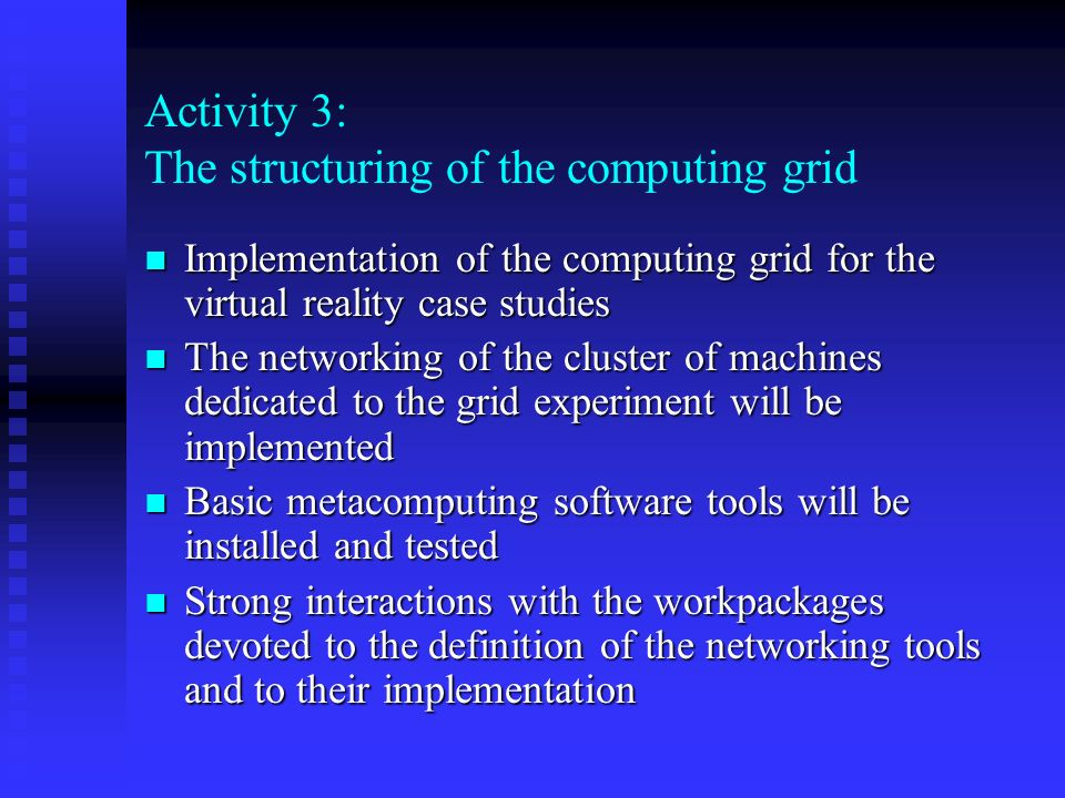 Activity 3: The structuring of the computing grid n Implementation of the computing grid for the virtual reality case studies n The networking of the cluster of machines dedicated to the grid experiment will be implemented n Basic metacomputing software tools will be installed and tested n Strong interactions with the workpackages devoted to the definition of the networking tools and to their implementation
