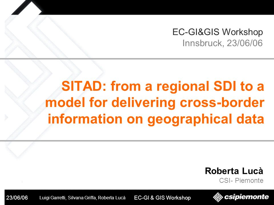 SITAD 23/06/06 Luigi Garretti, Silvana Griffa, Roberta Lucà EC-GI & GIS Workshop Roberta Lucà CSI- Piemonte SITAD: from a regional SDI to a model for
