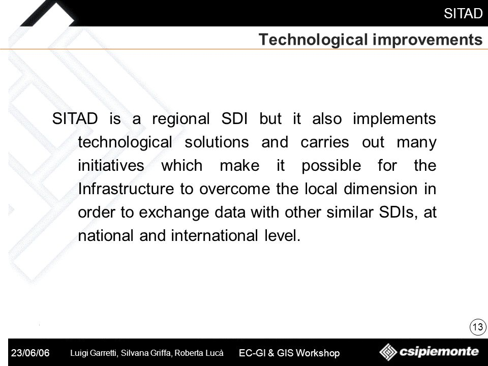 SITAD 23/06/06 Luigi Garretti, Silvana Griffa, Roberta Lucà EC-GI & GIS Workshop Technological improvements 13 SITAD is a regional SDI but it also implements technological solutions and carries out many initiatives which make it possible for the Infrastructure to overcome the local dimension in order to exchange data with other similar SDIs, at national and international level.