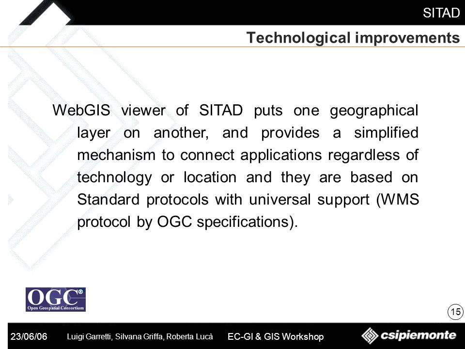 SITAD 23/06/06 Luigi Garretti, Silvana Griffa, Roberta Lucà EC-GI & GIS Workshop Technological improvements 15 WebGIS viewer of SITAD puts one geographical layer on another, and provides a simplified mechanism to connect applications regardless of technology or location and they are based on Standard protocols with universal support (WMS protocol by OGC specifications).