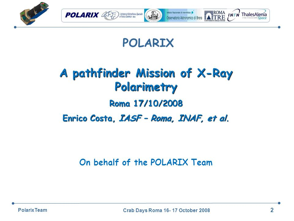 Crab Days Roma 16- 17 October 2008 33 PolarixTeam To each position corresponds an operative mode: Open : Standard observation Closed : Internal Background gathering Diaphragm : Standard observation with rejection of strong sources in the field of view Beryllium filter : rate reduction at level of unprocessed data Calibration non polarized fluorescence source Calibration polarized (45 o ) Bragg diffraction