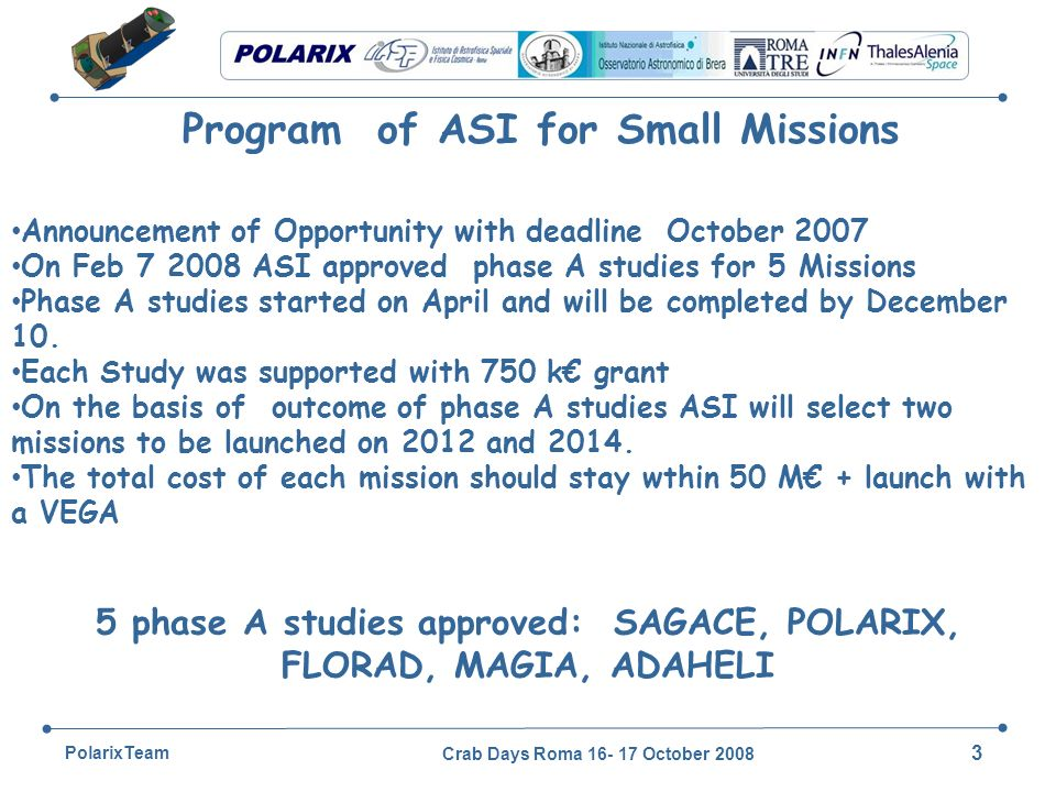 Crab Days Roma 16- 17 October 2008 3 PolarixTeam Program of ASI for Small Missions Announcement of Opportunity with deadline October 2007 On Feb 7 2008 ASI approved phase A studies for 5 Missions Phase A studies started on April and will be completed by December 10.