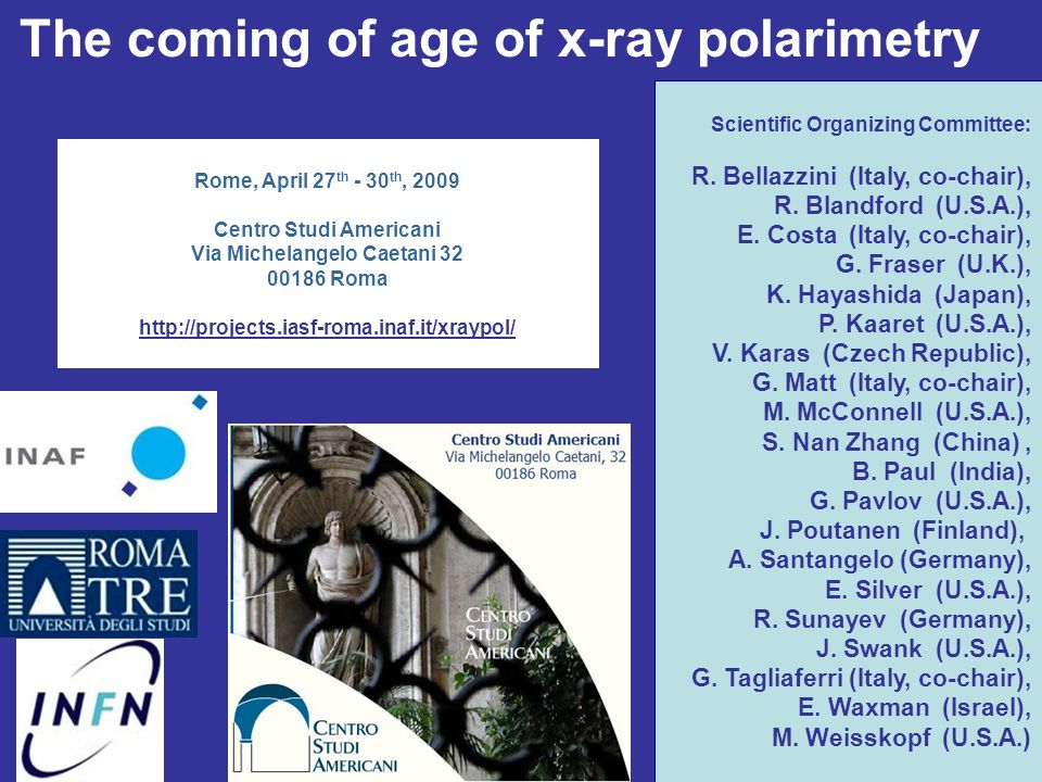 Rome, April 27 th - 30 th, 2009 Centro Studi Americani Via Michelangelo Caetani 32 00186 Roma http://projects.iasf-roma.inaf.it/xraypol/ The coming of age of x-ray polarimetry Scientific Organizing Committee: R.