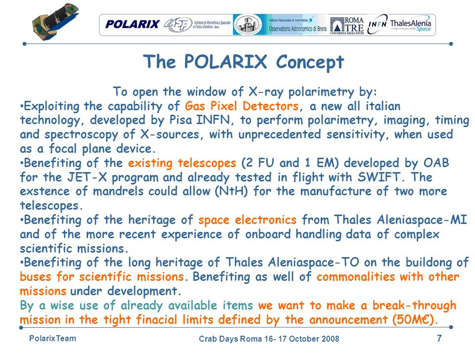 Crab Days Roma 16- 17 October 2008 7 PolarixTeam The POLARIX Concept To open the window of X-ray polarimetry by: Exploiting the capability of Gas Pixel Detectors, a new all italian technology, developed by Pisa INFN, to perform polarimetry, imaging, timing and spectroscopy of X-sources, with unprecedented sensitivity, when used as a focal plane device.