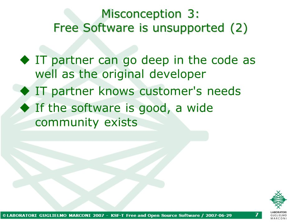 © LABORATORI GUGLIELMO MARCONI 2007 - KSF-T Free and Open Source Software / 2007-06-29 7 Misconception 3: Free Software is unsupported (2) IT partner can go deep in the code as well as the original developer IT partner knows customer s needs If the software is good, a wide community exists