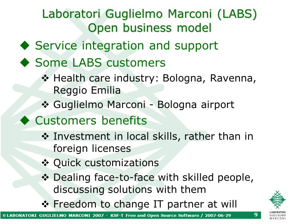 © LABORATORI GUGLIELMO MARCONI 2007 - KSF-T Free and Open Source Software / 2007-06-29 9 Laboratori Guglielmo Marconi (LABS) Open business model Servi
