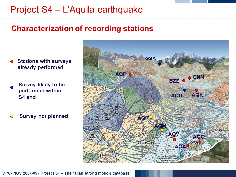 DPC-INGV 2007-09 - Project S4 – The Italian strong motion database Project S4 – LAquila earthquake Characterization of recording stations AQM AQK AQV AQA AQG AQP AQF BZZ ONN AQU GSA Stations with surveys already performed Survey likely to be performed within S4 end Survey not planned