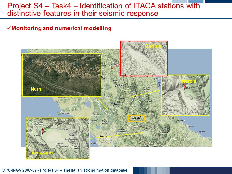 DPC-INGV 2007-09 - Project S4 – The Italian strong motion database Monitoring and numerical modelling Project S4 – Task4 – Identification of ITACA stations with distinctive features in their seismic response Gubbio Norcia Rieti Avezzano Narni