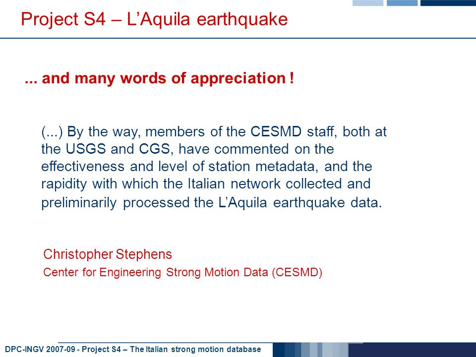 DPC-INGV 2007-09 - Project S4 – The Italian strong motion database Project S4 – LAquila earthquake (...) By the way, members of the CESMD staff, both at the USGS and CGS, have commented on the effectiveness and level of station metadata, and the rapidity with which the Italian network collected and preliminarily processed the LAquila earthquake data....