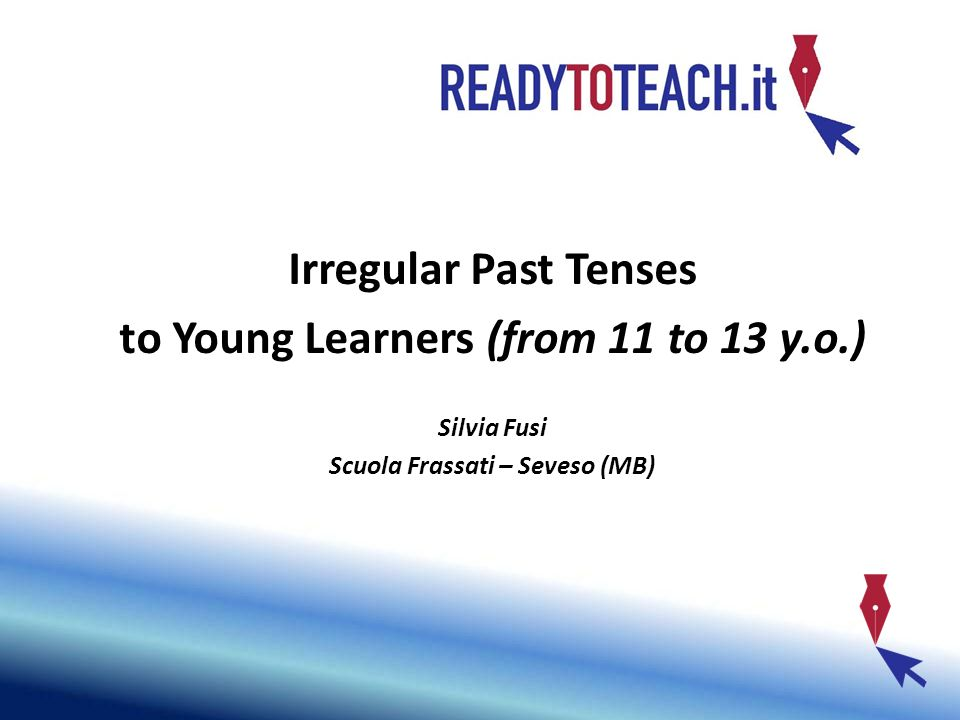 How to introduce Irregular Past Tenses to Young Learners (from 11 to 13 y.o.) Silvia Fusi Scuola Frassati – Seveso (MB)