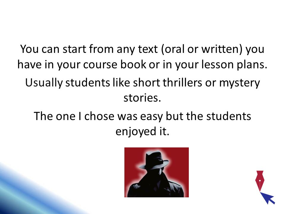You can start from any text (oral or written) you have in your course book or in your lesson plans. Usually students like short thrillers or mystery s