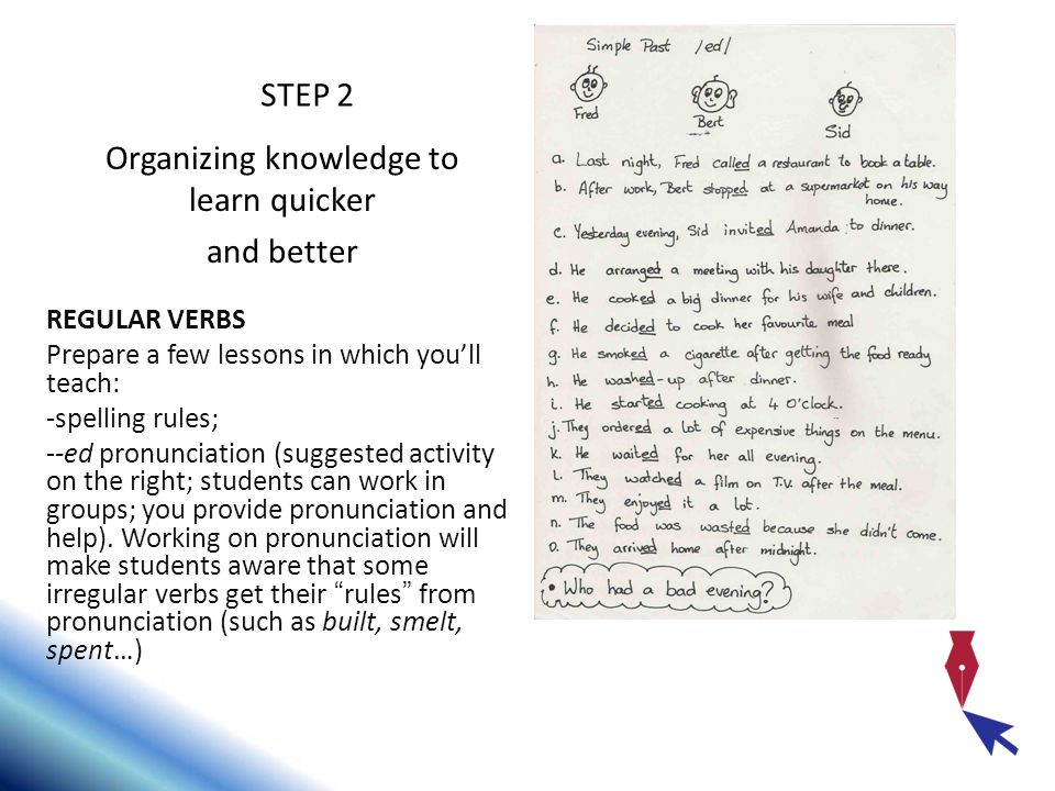 REGULAR VERBS Prepare a few lessons in which youll teach: -spelling rules; --ed pronunciation (suggested activity on the right; students can work in g