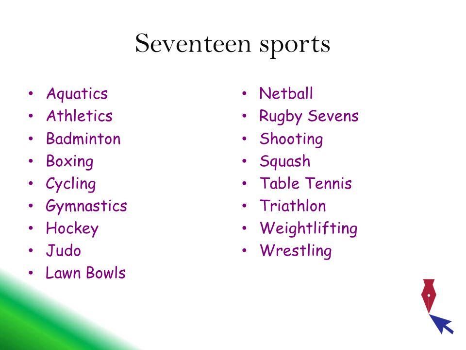 Seventeen sports Aquatics Athletics Badminton Boxing Cycling Gymnastics Hockey Judo Lawn Bowls Netball Rugby Sevens Shooting Squash Table Tennis Triat