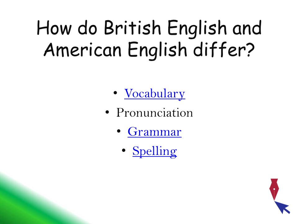 How do British English and American English differ? Vocabulary Pronunciation Grammar Spelling