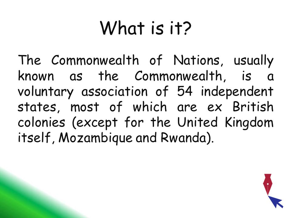 What is it? The Commonwealth of Nations, usually known as the Commonwealth, is a voluntary association of 54 independent states, most of which are ex