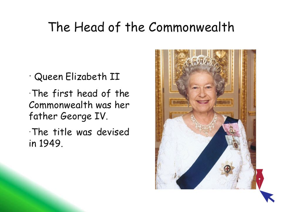 The Head of the Commonwealth Queen Elizabeth II The first head of the Commonwealth was her father George IV. The title was devised in 1949.