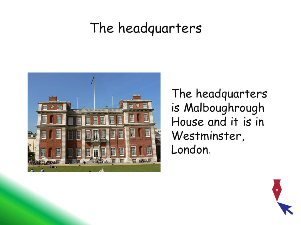 The headquarters The headquarters is Malboughrough House and it is in Westminster, London.