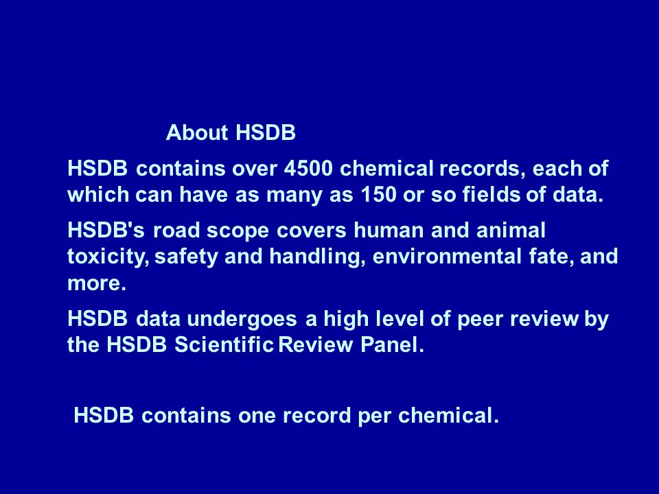 About HSDB HSDB contains over 4500 chemical records, each of which can have as many as 150 or so fields of data.