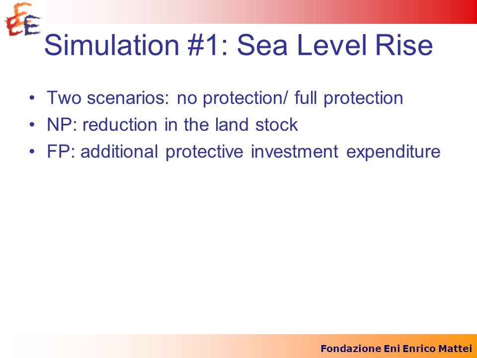 Fondazione Eni Enrico Mattei Simulation #1: Sea Level Rise Two scenarios: no protection/ full protection NP: reduction in the land stock FP: additiona