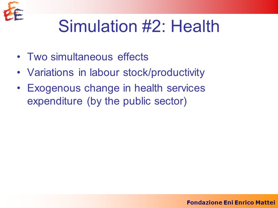 Fondazione Eni Enrico Mattei Simulation #2: Health Two simultaneous effects Variations in labour stock/productivity Exogenous change in health service