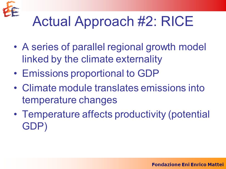 Fondazione Eni Enrico Mattei Actual Approach #2: RICE A series of parallel regional growth model linked by the climate externality Emissions proportio