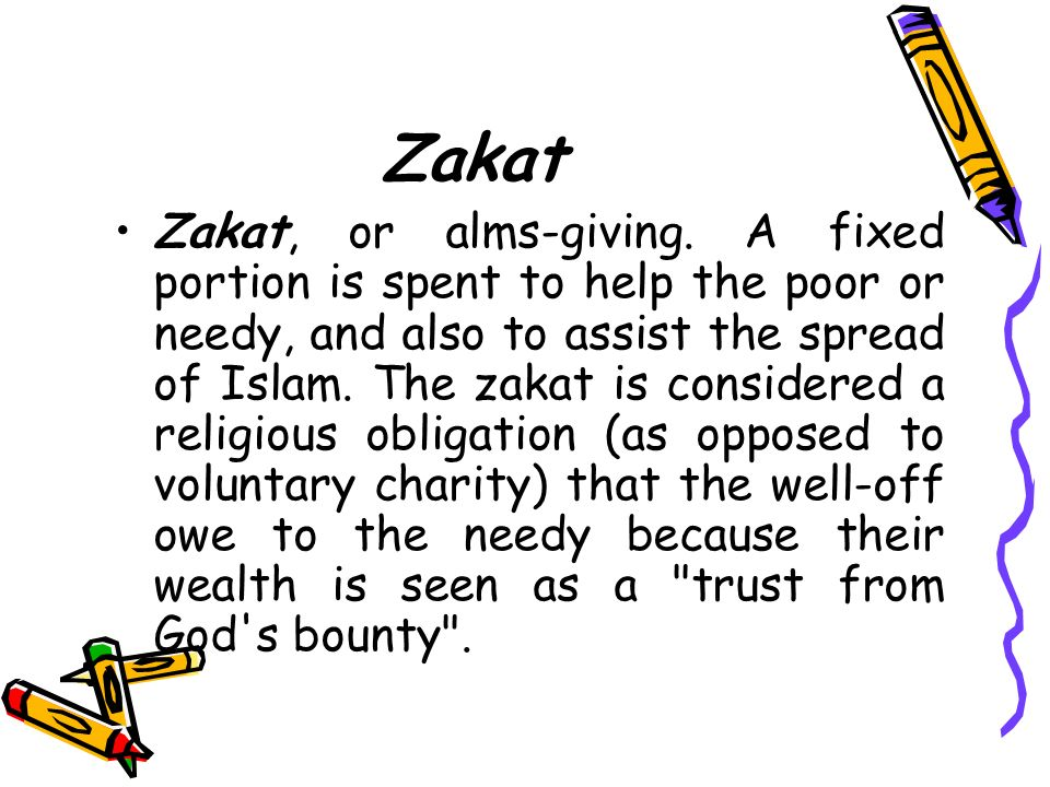 Zakat Zakat, or alms-giving. A fixed portion is spent to help the poor or needy, and also to assist the spread of Islam. The zakat is considered a rel
