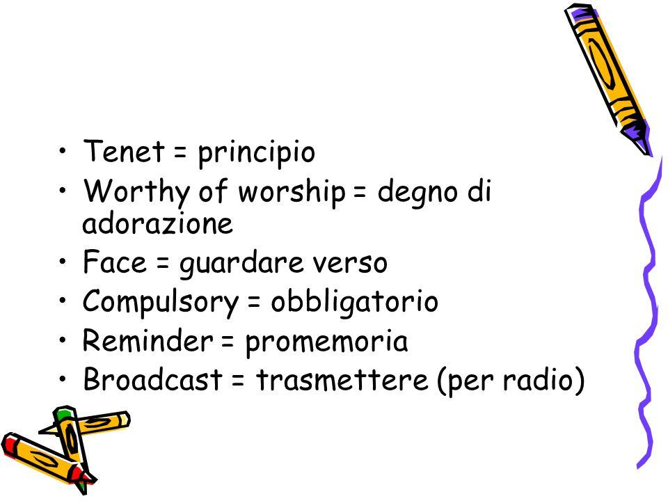 Tenet = principio Worthy of worship = degno di adorazione Face = guardare verso Compulsory = obbligatorio Reminder = promemoria Broadcast = trasmettere (per radio)