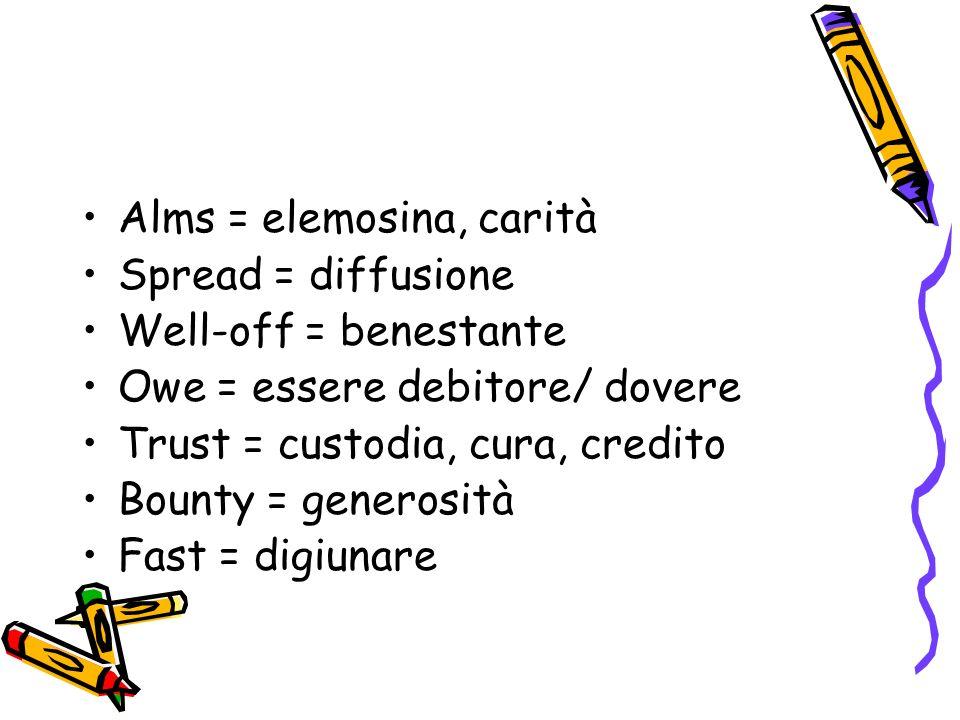 Alms = elemosina, carità Spread = diffusione Well-off = benestante Owe = essere debitore/ dovere Trust = custodia, cura, credito Bounty = generosità Fast = digiunare