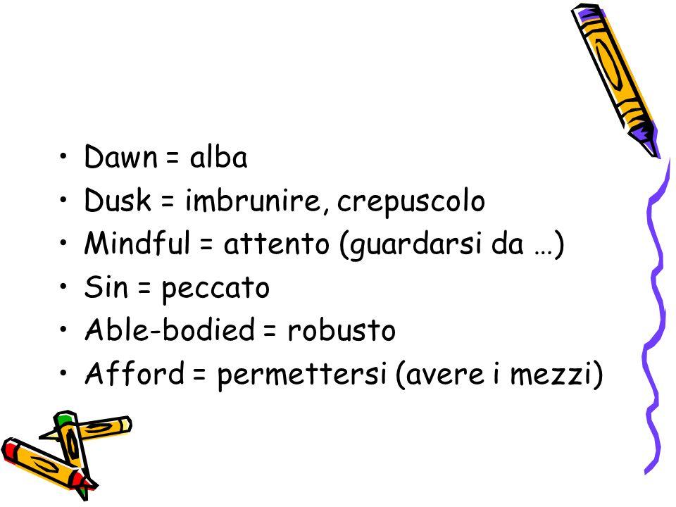 Dawn = alba Dusk = imbrunire, crepuscolo Mindful = attento (guardarsi da …) Sin = peccato Able-bodied = robusto Afford = permettersi (avere i mezzi)